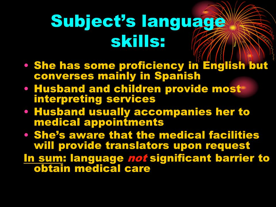 Subjects language skills: She has some proficiency in English but converses mainly in Spanish Husband and children provide most interpreting services Husband usually accompanies her to medical appointments Shes aware that the medical facilities will provide translators upon request In sum: language not significant barrier to obtain medical care