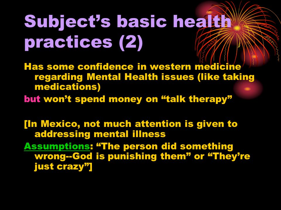 Subjects basic health practices (2) Has some confidence in western medicine regarding Mental Health issues (like taking medications) but wont spend money on talk therapy [In Mexico, not much attention is given to addressing mental illness Assumptions: The person did something wrong--God is punishing them or Theyre just crazy]