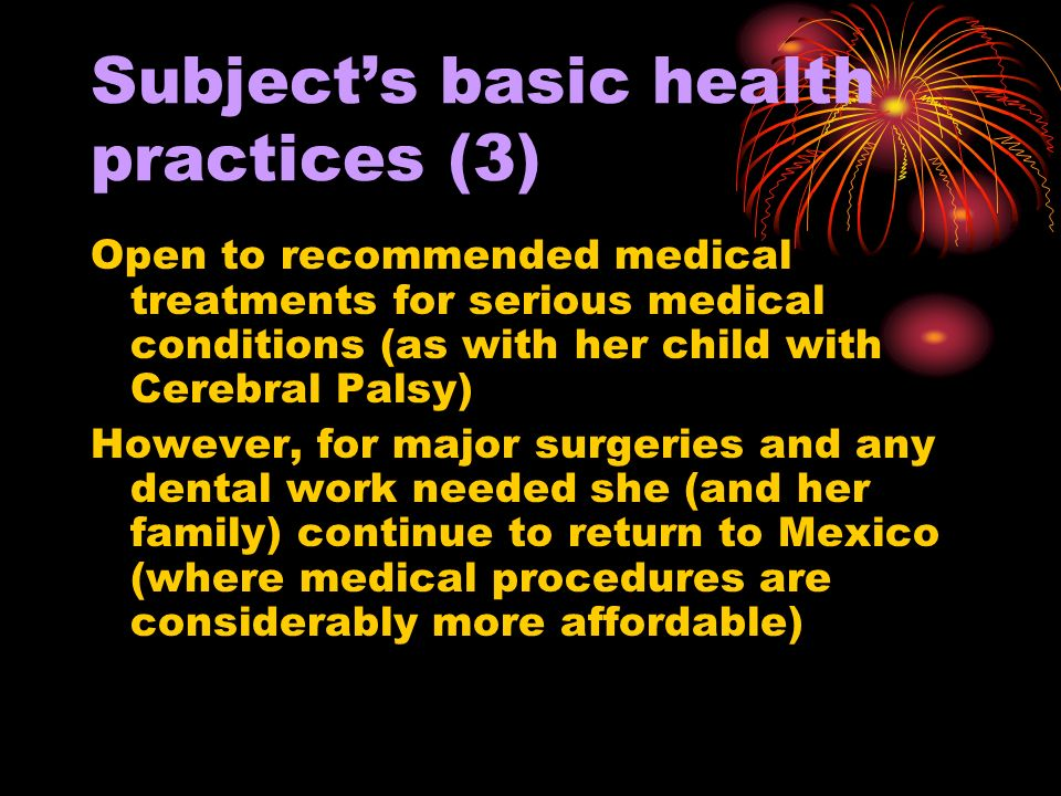 Subjects basic health practices (3) Open to recommended medical treatments for serious medical conditions (as with her child with Cerebral Palsy) However, for major surgeries and any dental work needed she (and her family) continue to return to Mexico (where medical procedures are considerably more affordable)