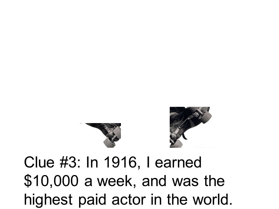 Clue #3: In 1916, I earned $10,000 a week, and was the highest paid actor in the world.