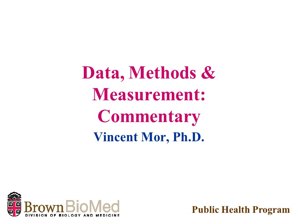 Data, Methods & Measurement: Commentary Vincent Mor, Ph.D. Public Health Program