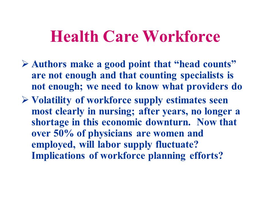Health Care Workforce Authors make a good point that head counts are not enough and that counting specialists is not enough; we need to know what providers do Volatility of workforce supply estimates seen most clearly in nursing; after years, no longer a shortage in this economic downturn.