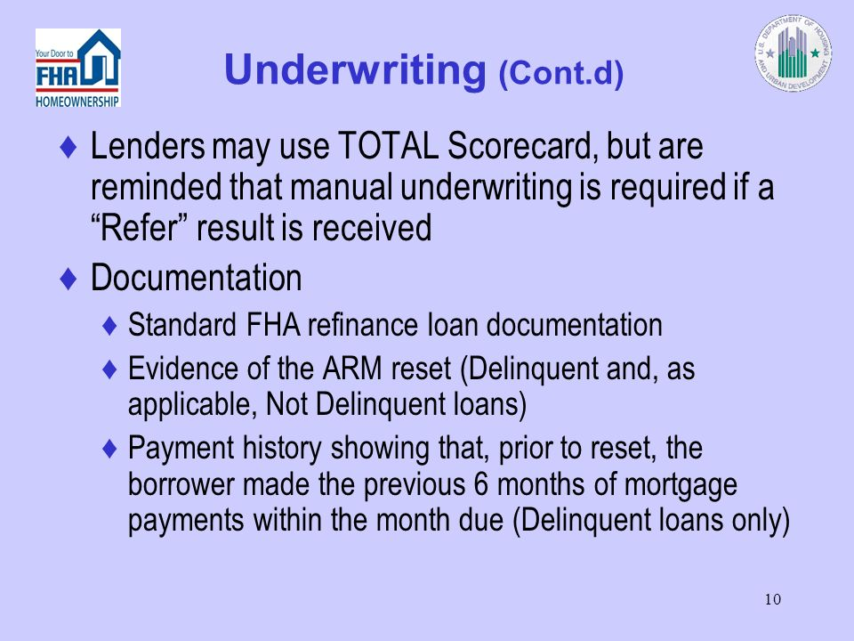 10 Underwriting (Cont.d) Lenders may use TOTAL Scorecard, but are reminded that manual underwriting is required if a Refer result is received Documentation Standard FHA refinance loan documentation Evidence of the ARM reset (Delinquent and, as applicable, Not Delinquent loans) Payment history showing that, prior to reset, the borrower made the previous 6 months of mortgage payments within the month due (Delinquent loans only)
