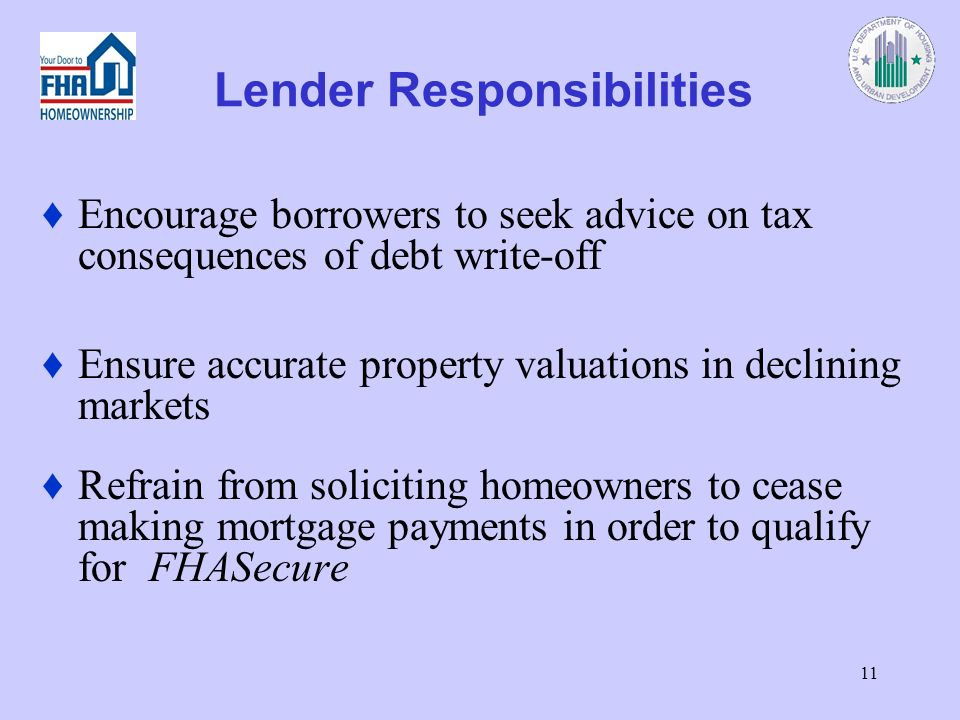 11 Lender Responsibilities Encourage borrowers to seek advice on tax consequences of debt write-off Ensure accurate property valuations in declining markets Refrain from soliciting homeowners to cease making mortgage payments in order to qualify for FHASecure