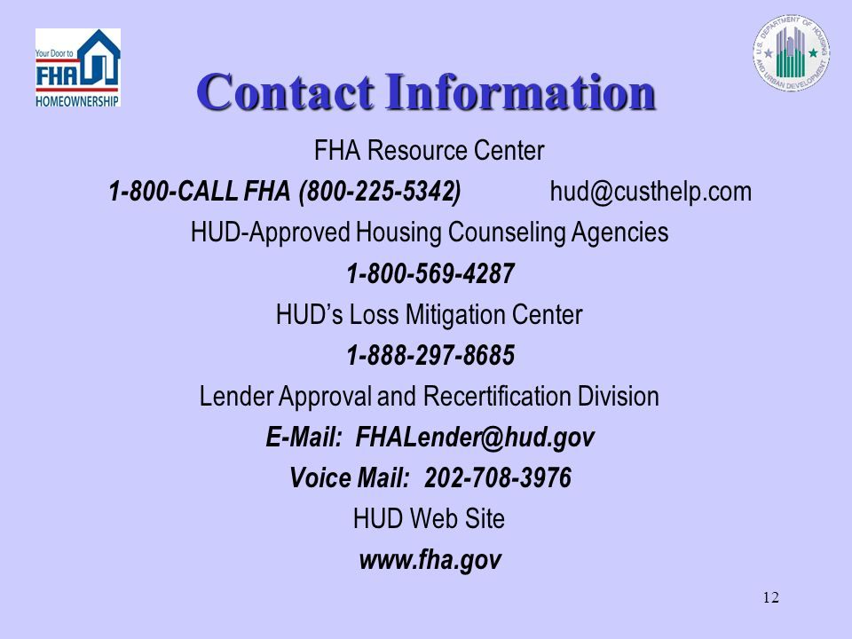 12 Contact Information FHA Resource Center CALL FHA ( ) HUD-Approved Housing Counseling Agencies HUDs Loss Mitigation Center Lender Approval and Recertification Division   Voice Mail: HUD Web Site