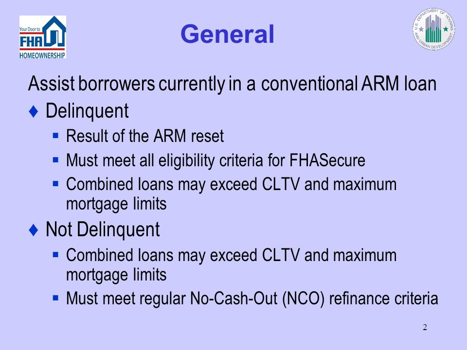 2 General Assist borrowers currently in a conventional ARM loan Delinquent Result of the ARM reset Must meet all eligibility criteria for FHASecure Combined loans may exceed CLTV and maximum mortgage limits Not Delinquent Combined loans may exceed CLTV and maximum mortgage limits Must meet regular No-Cash-Out (NCO) refinance criteria
