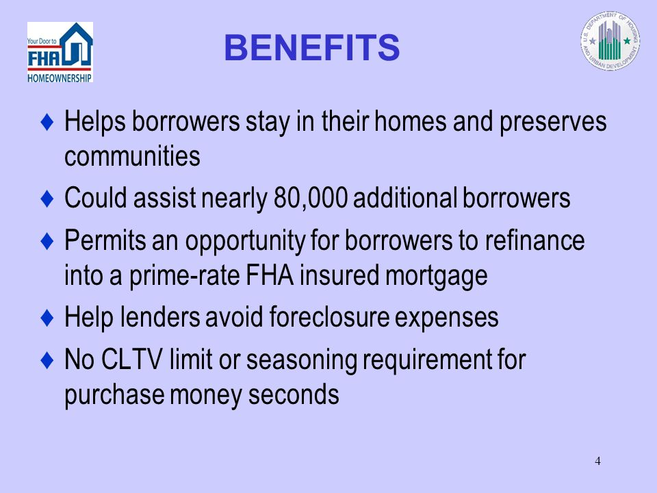 4 BENEFITS Helps borrowers stay in their homes and preserves communities Could assist nearly 80,000 additional borrowers Permits an opportunity for borrowers to refinance into a prime-rate FHA insured mortgage Help lenders avoid foreclosure expenses No CLTV limit or seasoning requirement for purchase money seconds