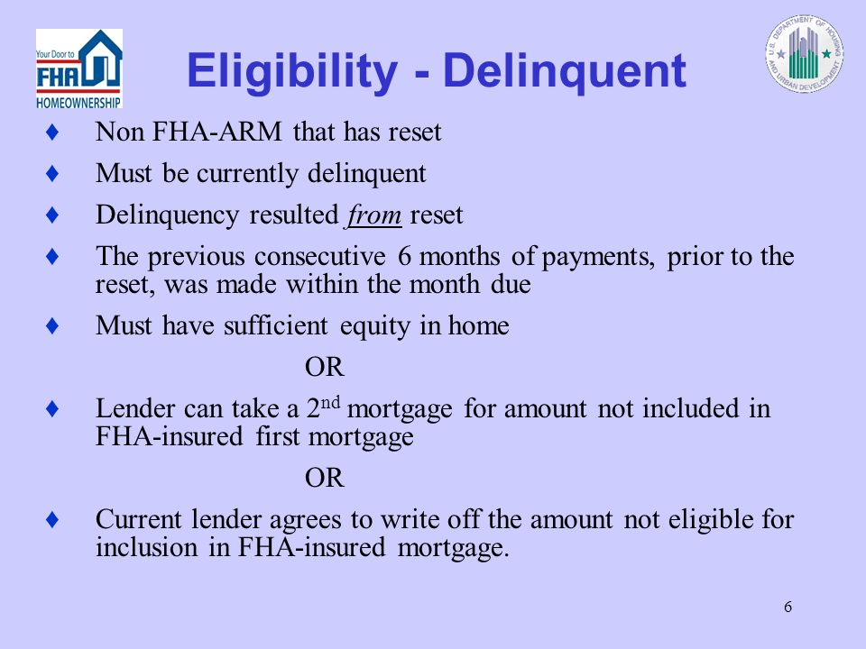6 Eligibility - Delinquent Non FHA-ARM that has reset Must be currently delinquent Delinquency resulted from reset The previous consecutive 6 months of payments, prior to the reset, was made within the month due Must have sufficient equity in home OR Lender can take a 2 nd mortgage for amount not included in FHA-insured first mortgage OR Current lender agrees to write off the amount not eligible for inclusion in FHA-insured mortgage.