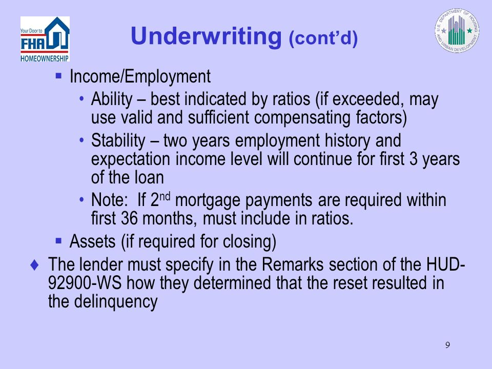 9 Underwriting (contd) Income/Employment Ability – best indicated by ratios (if exceeded, may use valid and sufficient compensating factors) Stability – two years employment history and expectation income level will continue for first 3 years of the loan Note: If 2 nd mortgage payments are required within first 36 months, must include in ratios.