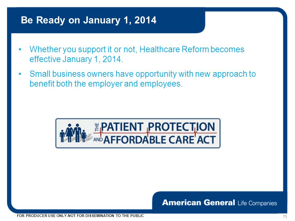 Be Ready on January 1, FOR PRODUCER USE ONLY-NOT FOR DISSEMINATION TO THE PUBLIC Whether you support it or not, Healthcare Reform becomes effective January 1, 2014.