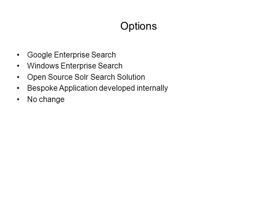 Options Google Enterprise Search Windows Enterprise Search Open Source Solr Search Solution Bespoke Application developed internally No change