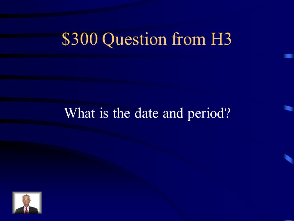 $300 Question from H3 What is the date and period