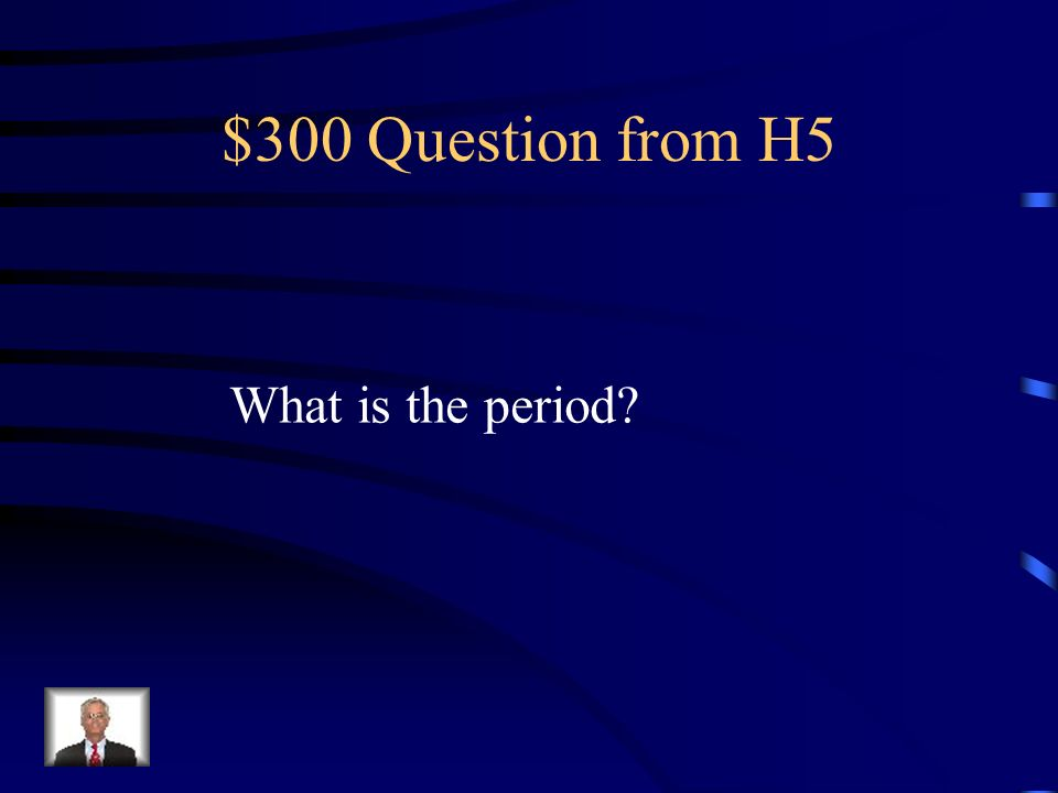 $300 Question from H5 What is the period