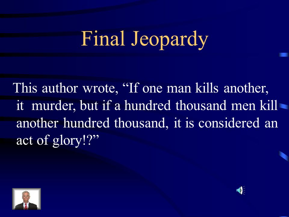 Final Jeopardy This author wrote, If one man kills another, it murder, but if a hundred thousand men kill another hundred thousand, it is considered an act of glory!