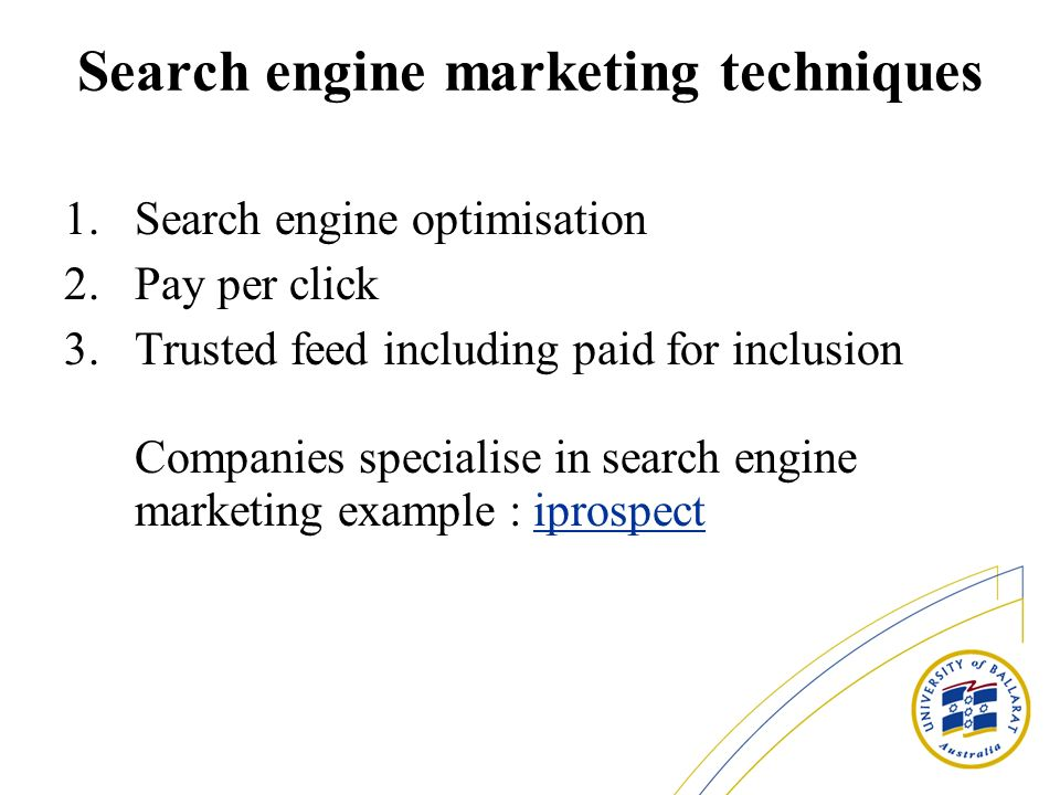 Search engine marketing techniques 1.Search engine optimisation 2.Pay per click 3.Trusted feed including paid for inclusion Companies specialise in search engine marketing example : iprospectiprospect
