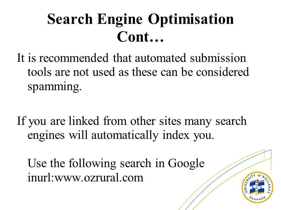 Search Engine Optimisation Cont… It is recommended that automated submission tools are not used as these can be considered spamming.
