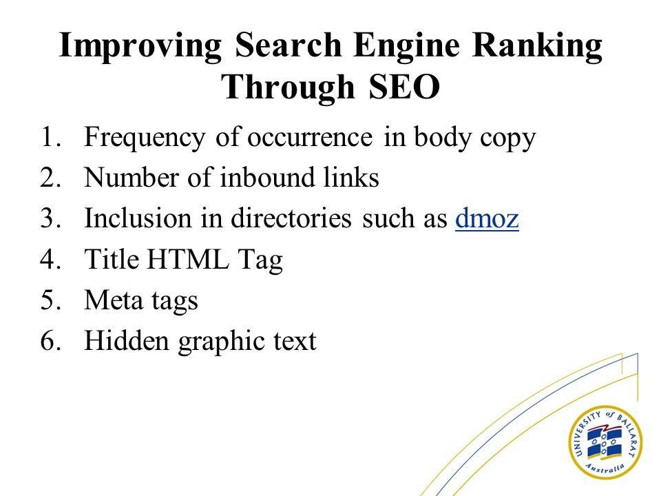 Improving Search Engine Ranking Through SEO 1.Frequency of occurrence in body copy 2.Number of inbound links 3.Inclusion in directories such as dmozdmoz 4.Title HTML Tag 5.Meta tags 6.Hidden graphic text
