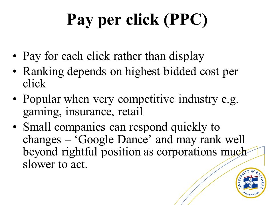 Pay per click (PPC) Pay for each click rather than display Ranking depends on highest bidded cost per click Popular when very competitive industry e.g.
