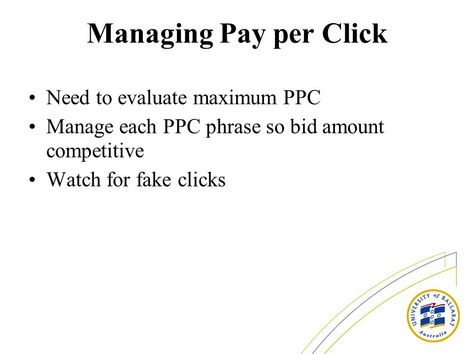 Managing Pay per Click Need to evaluate maximum PPC Manage each PPC phrase so bid amount competitive Watch for fake clicks