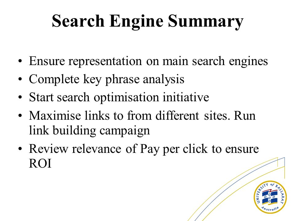 Search Engine Summary Ensure representation on main search engines Complete key phrase analysis Start search optimisation initiative Maximise links to from different sites.