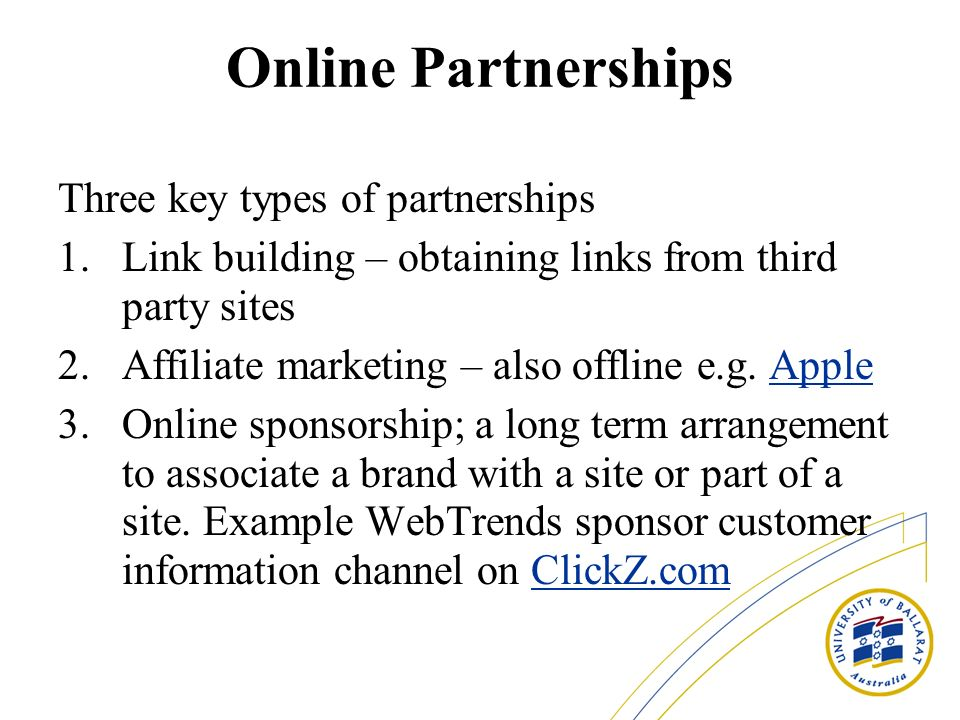 Online Partnerships Three key types of partnerships 1.Link building – obtaining links from third party sites 2.Affiliate marketing – also offline e.g.