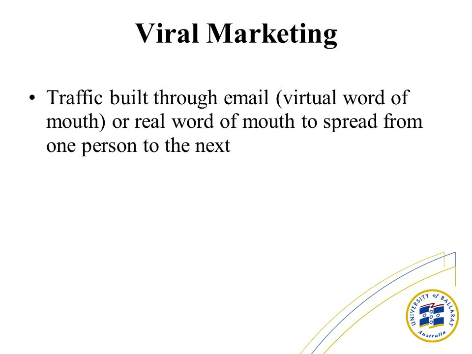 Viral Marketing Traffic built through email (virtual word of mouth) or real word of mouth to spread from one person to the next