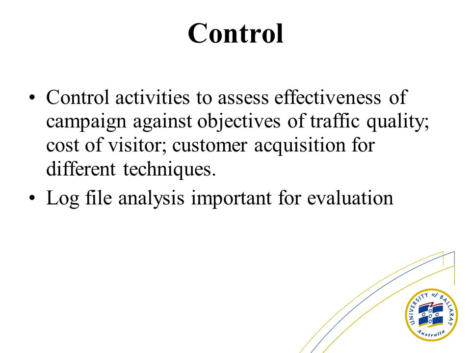 Control Control activities to assess effectiveness of campaign against objectives of traffic quality; cost of visitor; customer acquisition for different techniques.