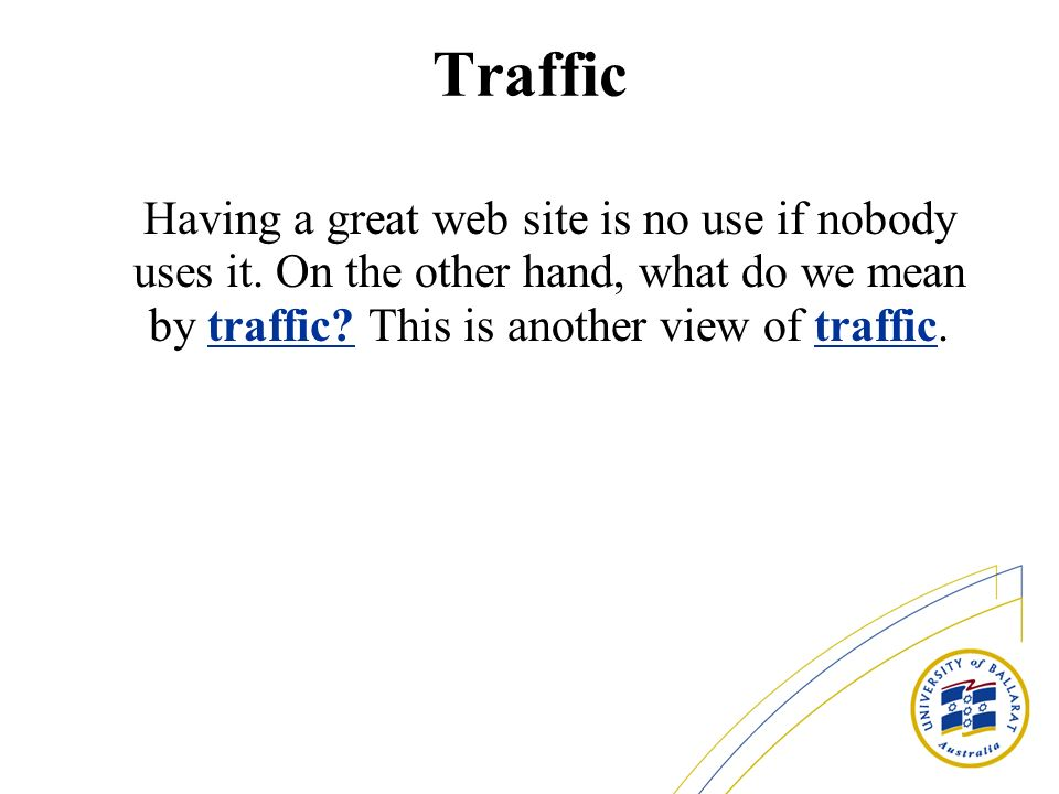 Traffic Having a great web site is no use if nobody uses it.