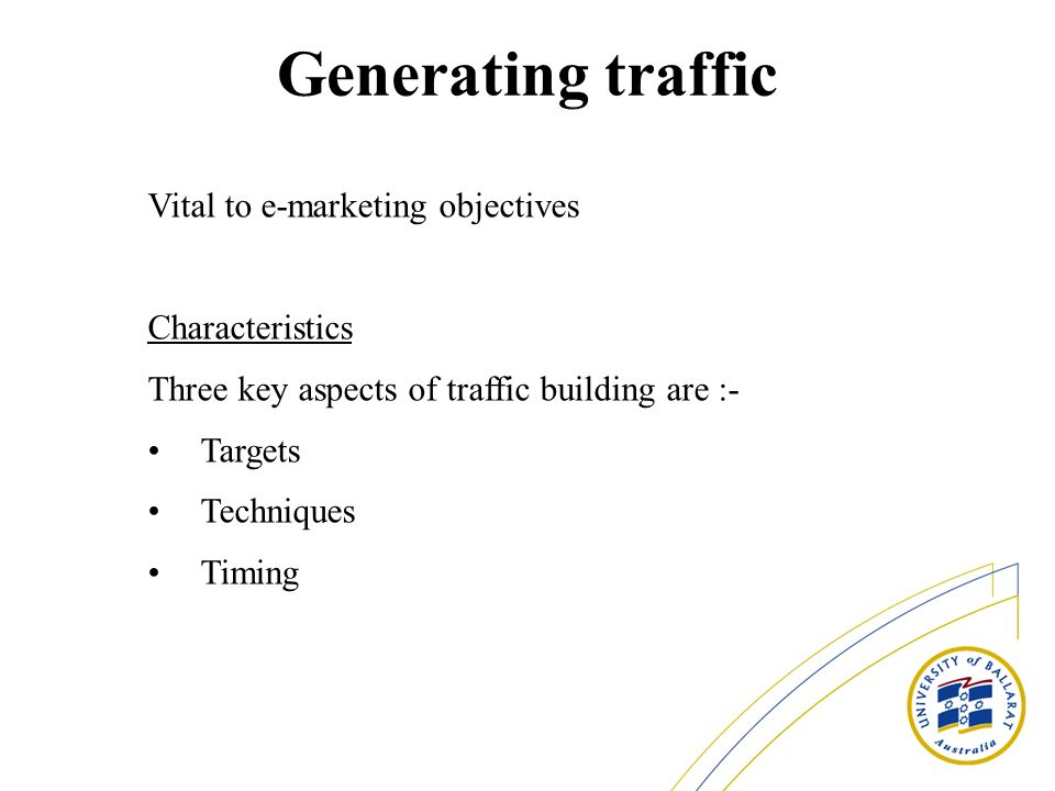Generating traffic Vital to e-marketing objectives Characteristics Three key aspects of traffic building are :- Targets Techniques Timing