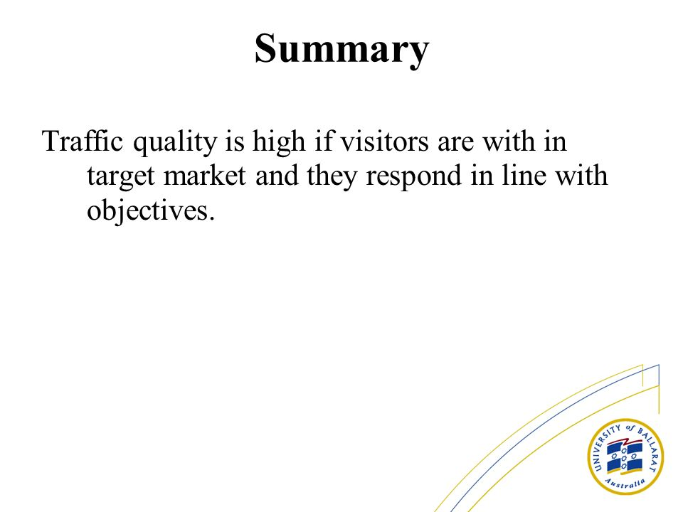 Summary Traffic quality is high if visitors are with in target market and they respond in line with objectives.