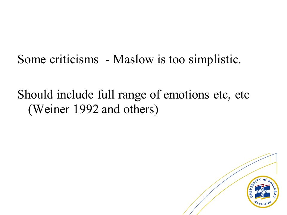 Some criticisms - Maslow is too simplistic.