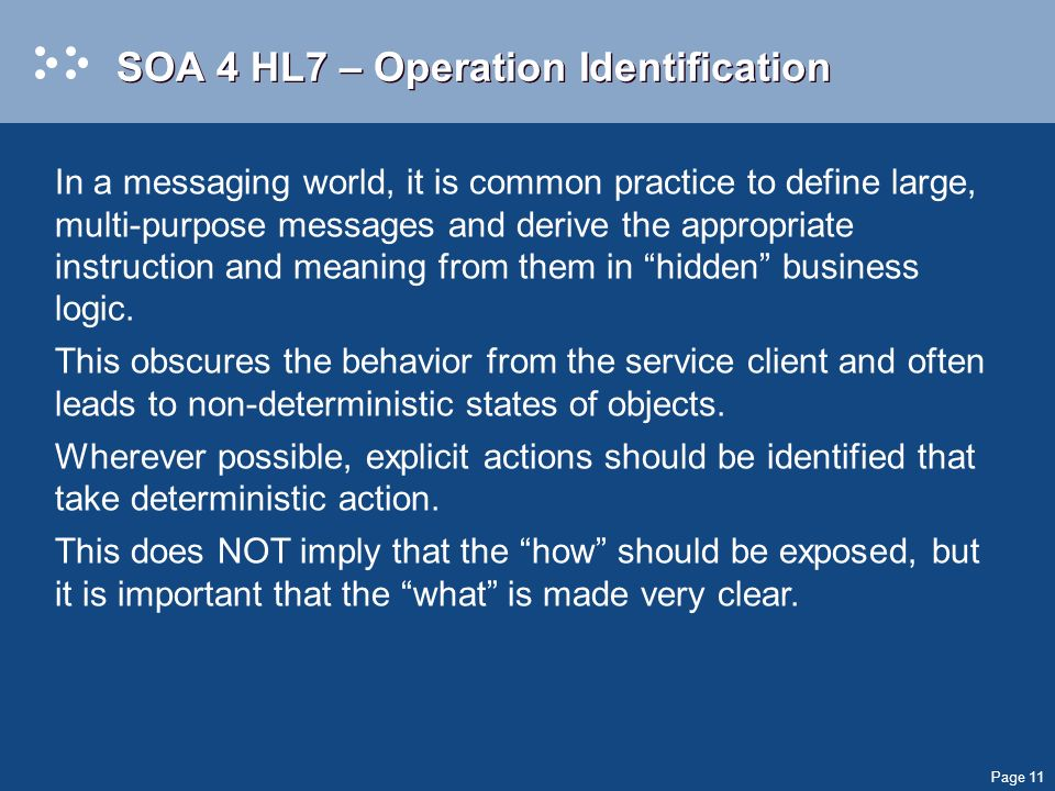 Page 11 SOA 4 HL7 – Operation Identification In a messaging world, it is common practice to define large, multi-purpose messages and derive the appropriate instruction and meaning from them in hidden business logic.