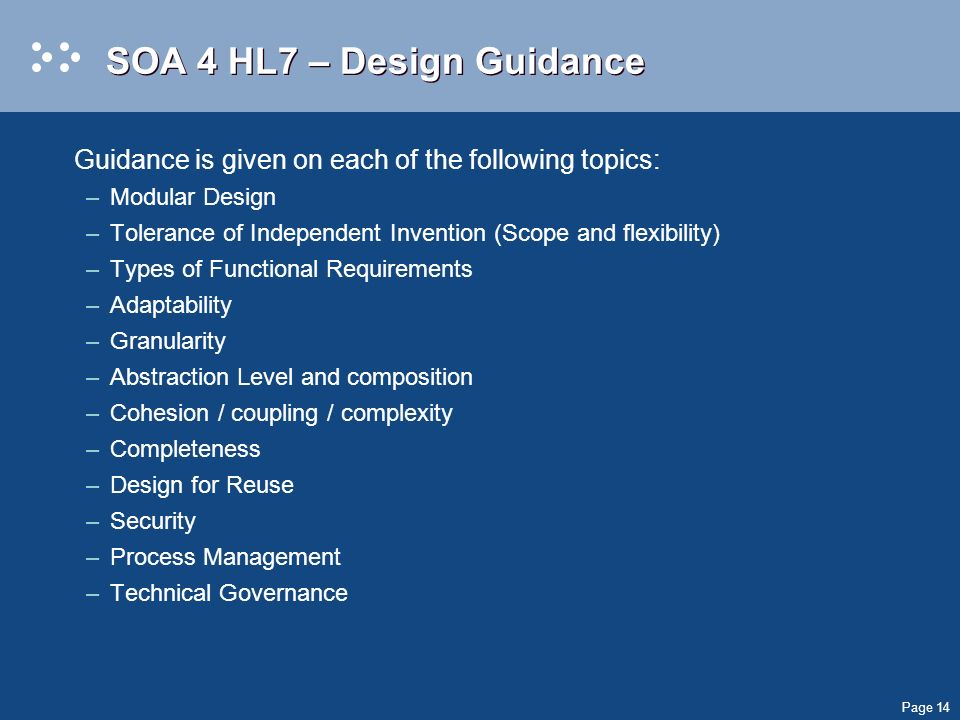 Page 14 SOA 4 HL7 – Design Guidance Guidance is given on each of the following topics: –Modular Design –Tolerance of Independent Invention (Scope and flexibility) –Types of Functional Requirements –Adaptability –Granularity –Abstraction Level and composition –Cohesion / coupling / complexity –Completeness –Design for Reuse –Security –Process Management –Technical Governance