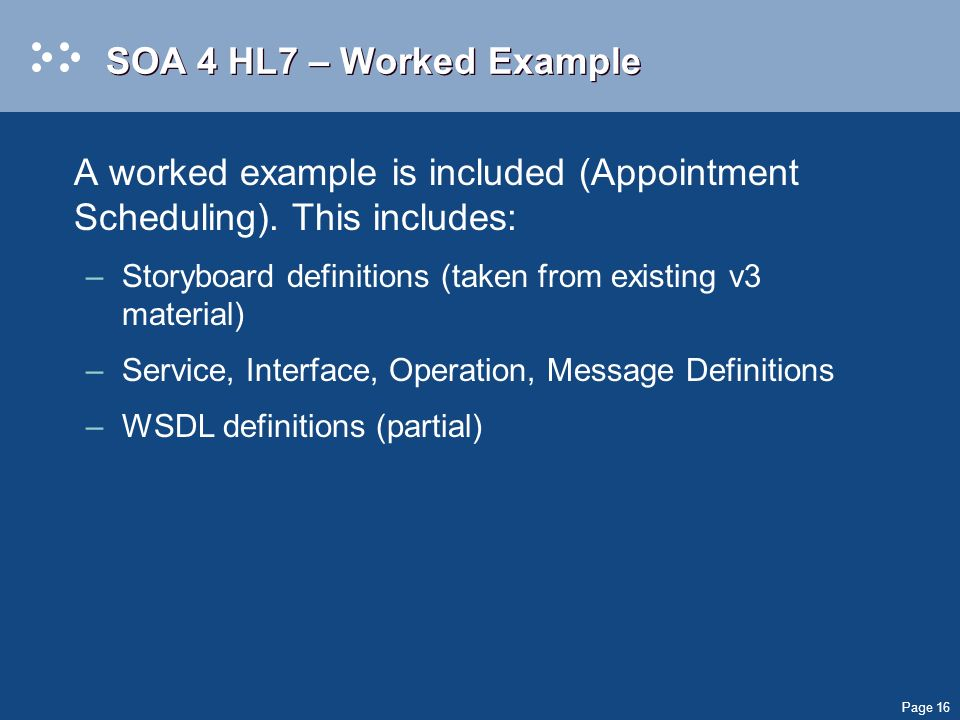 Page 16 SOA 4 HL7 – Worked Example A worked example is included (Appointment Scheduling).