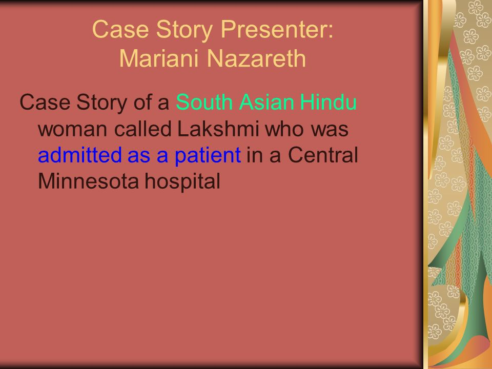 Case Story Presenter: Mariani Nazareth Case Story of a South Asian Hindu woman called Lakshmi who was admitted as a patient in a Central Minnesota hospital