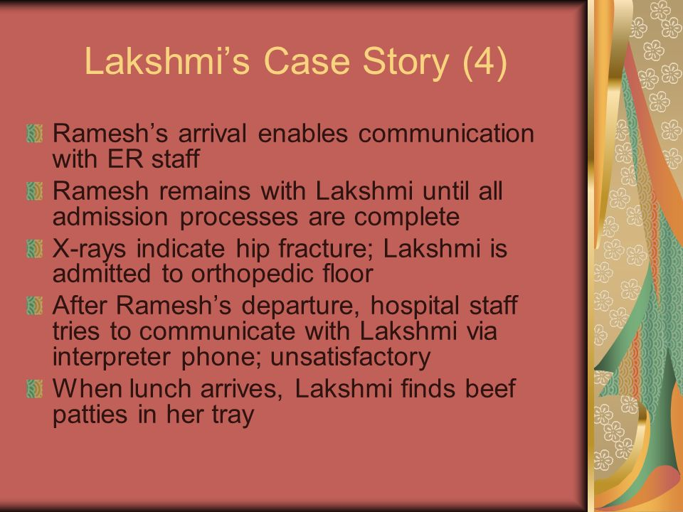 Lakshmis Case Story (4) Rameshs arrival enables communication with ER staff Ramesh remains with Lakshmi until all admission processes are complete X-rays indicate hip fracture; Lakshmi is admitted to orthopedic floor After Rameshs departure, hospital staff tries to communicate with Lakshmi via interpreter phone; unsatisfactory When lunch arrives, Lakshmi finds beef patties in her tray
