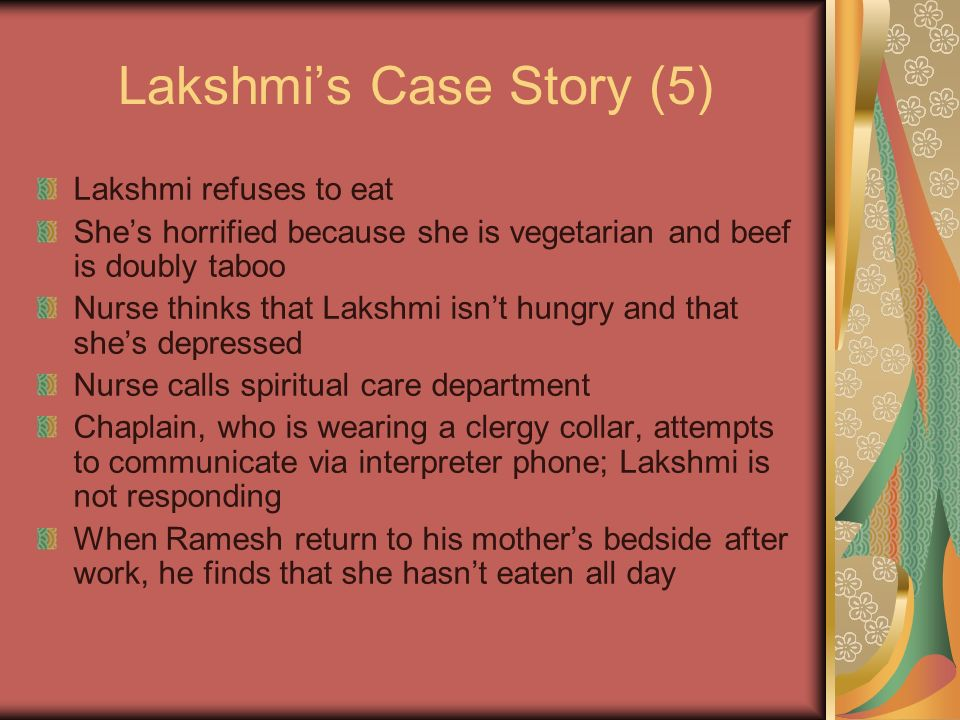Lakshmis Case Story (5) Lakshmi refuses to eat Shes horrified because she is vegetarian and beef is doubly taboo Nurse thinks that Lakshmi isnt hungry and that shes depressed Nurse calls spiritual care department Chaplain, who is wearing a clergy collar, attempts to communicate via interpreter phone; Lakshmi is not responding When Ramesh return to his mothers bedside after work, he finds that she hasnt eaten all day