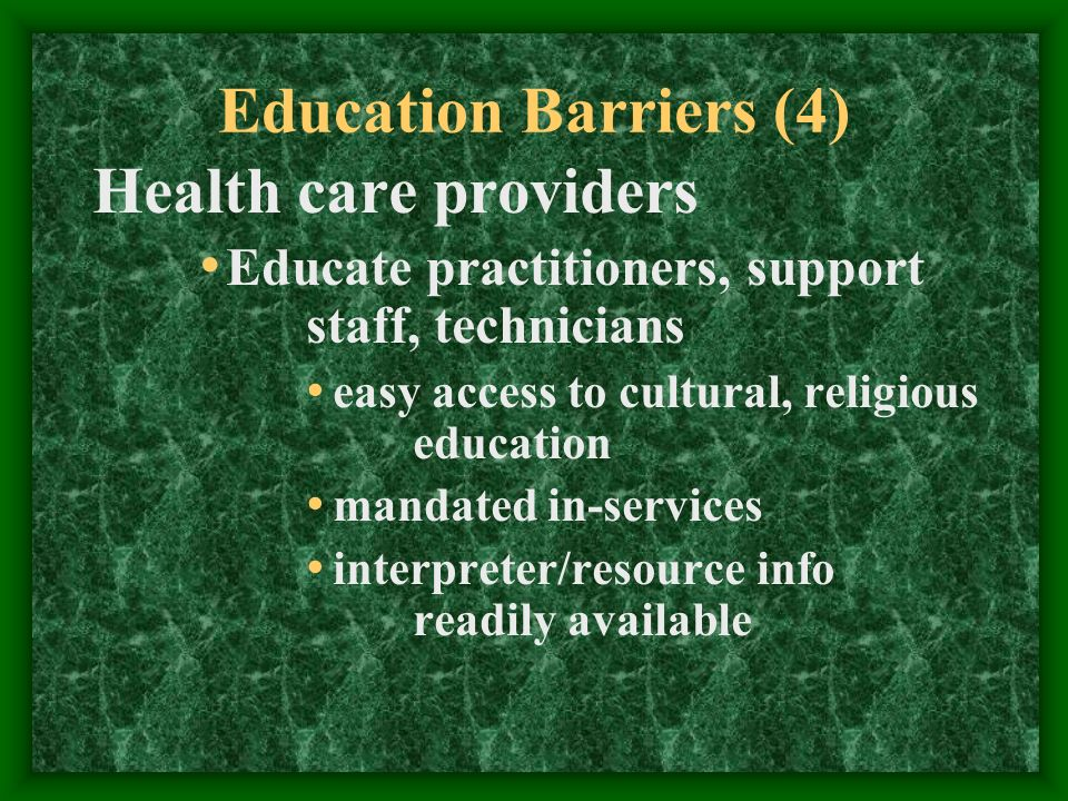 Education Barriers (4) Health care providers Educate practitioners, support staff, technicians easy access to cultural, religious education mandated in-services interpreter/resource info readily available