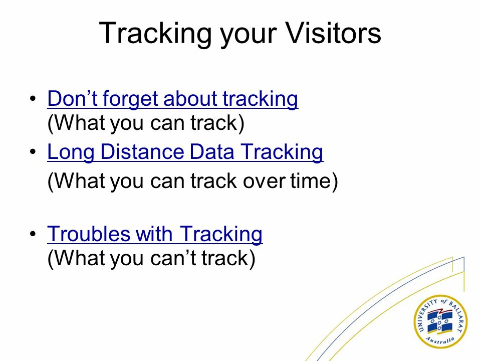Tracking your Visitors Dont forget about tracking (What you can track)Dont forget about tracking Long Distance Data Tracking (What you can track over time) Troubles with Tracking (What you cant track)Troubles with Tracking