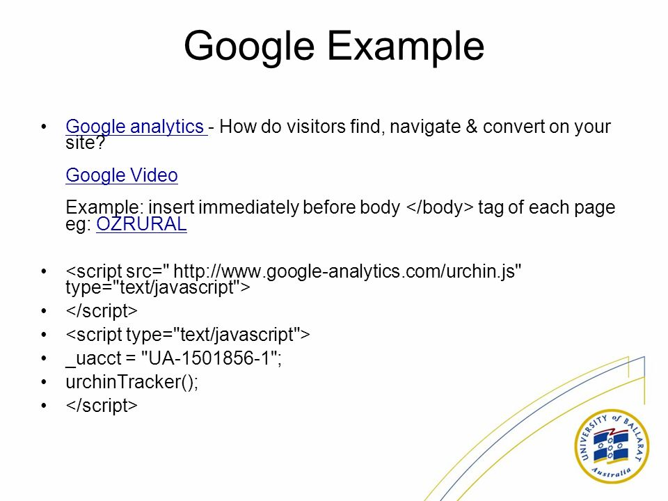 Google Example Google analytics - How do visitors find, navigate & convert on your site.