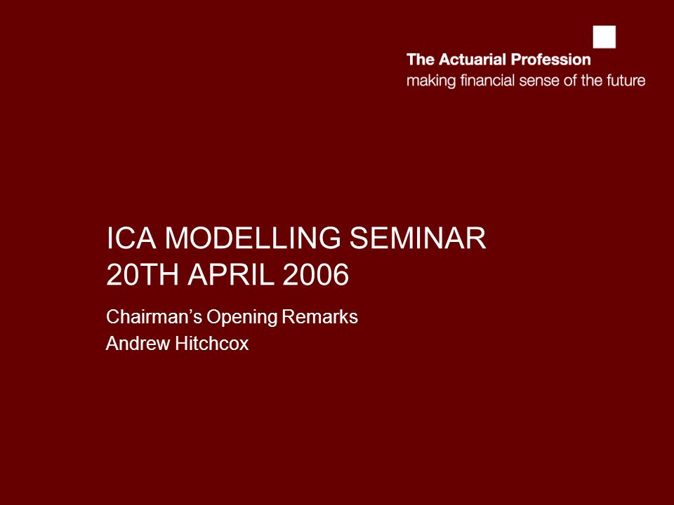 ICA MODELLING SEMINAR 20TH APRIL 2006 Chairmans Opening Remarks Andrew Hitchcox
