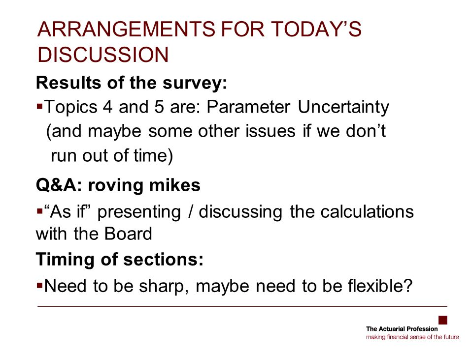 ARRANGEMENTS FOR TODAYS DISCUSSION Results of the survey: Topics 4 and 5 are: Parameter Uncertainty (and maybe some other issues if we dont run out of time) Q&A: roving mikes As if presenting / discussing the calculations with the Board Timing of sections: Need to be sharp, maybe need to be flexible