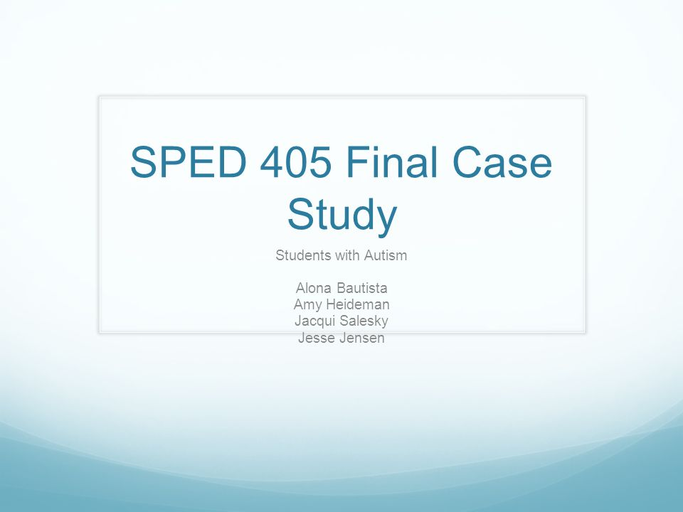 SPED 405 Final Case Study Students with Autism Alona Bautista Amy Heideman Jacqui Salesky Jesse Jensen