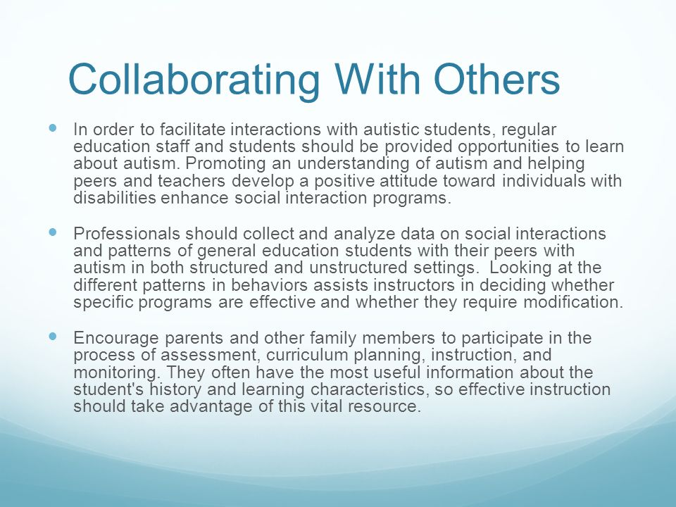 Collaborating With Others In order to facilitate interactions with autistic students, regular education staff and students should be provided opportunities to learn about autism.