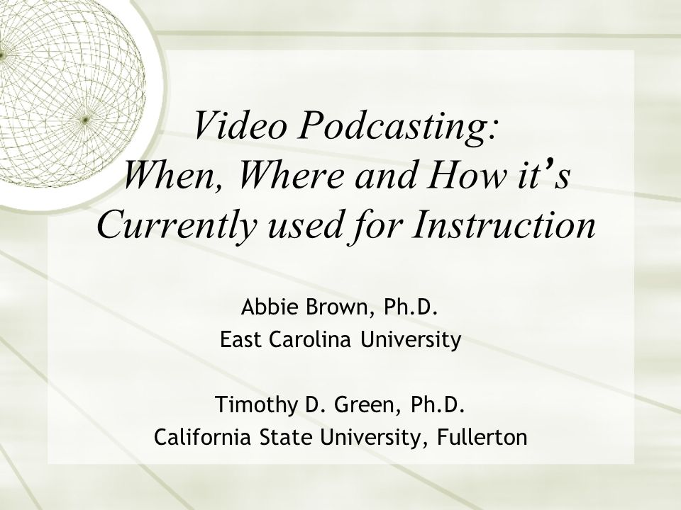 Video Podcasting: When, Where and How it s Currently used for Instruction Abbie Brown, Ph.D.