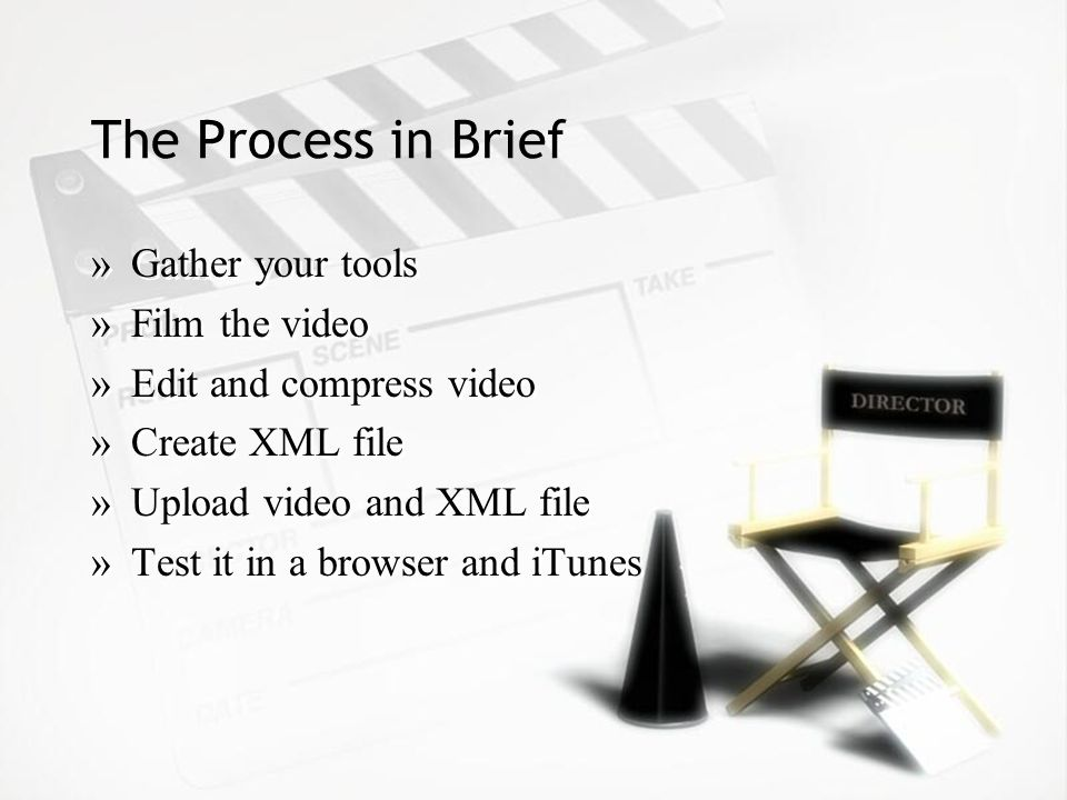The Process in Brief »Gather your tools »Film the video »Edit and compress video »Create XML file »Upload video and XML file »Test it in a browser and iTunes »Gather your tools »Film the video »Edit and compress video »Create XML file »Upload video and XML file »Test it in a browser and iTunes