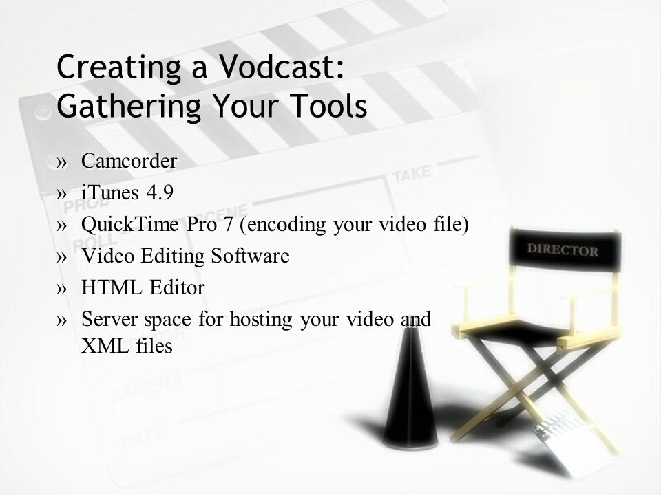 Creating a Vodcast: Gathering Your Tools »Camcorder »iTunes 4.9 »QuickTime Pro 7 (encoding your video file) »Video Editing Software »HTML Editor »Server space for hosting your video and XML files »Camcorder »iTunes 4.9 »QuickTime Pro 7 (encoding your video file) »Video Editing Software »HTML Editor »Server space for hosting your video and XML files