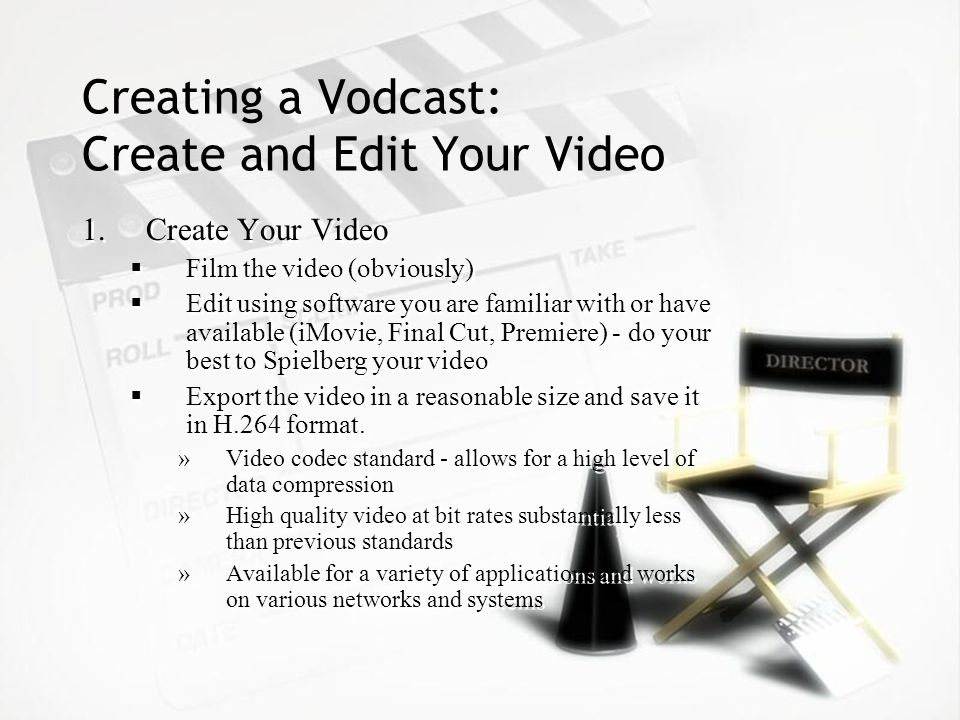 Creating a Vodcast: Create and Edit Your Video 1.Create Your Video Film the video (obviously) Edit using software you are familiar with or have available (iMovie, Final Cut, Premiere) - do your best to Spielberg your video Export the video in a reasonable size and save it in H.264 format.