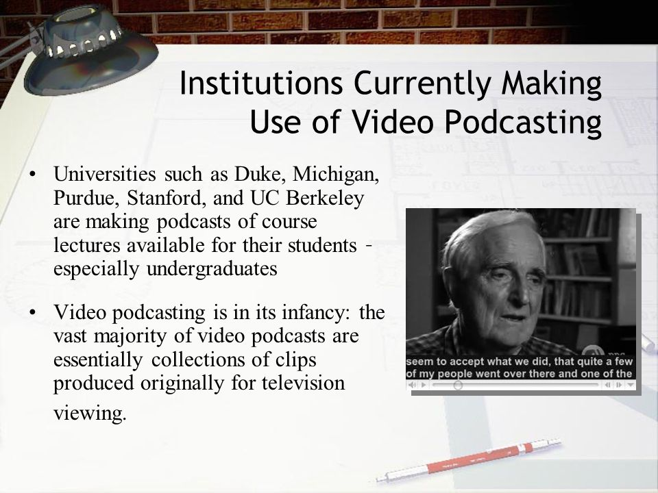 Institutions Currently Making Use of Video Podcasting Universities such as Duke, Michigan, Purdue, Stanford, and UC Berkeley are making podcasts of course lectures available for their students – especially undergraduates Video podcasting is in its infancy: the vast majority of video podcasts are essentially collections of clips produced originally for television viewing.