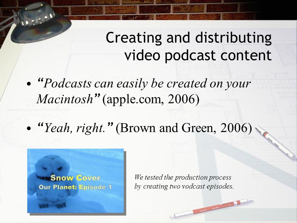 Creating and distributing video podcast content Podcasts can easily be created on your Macintosh (apple.com, 2006) Yeah, right.